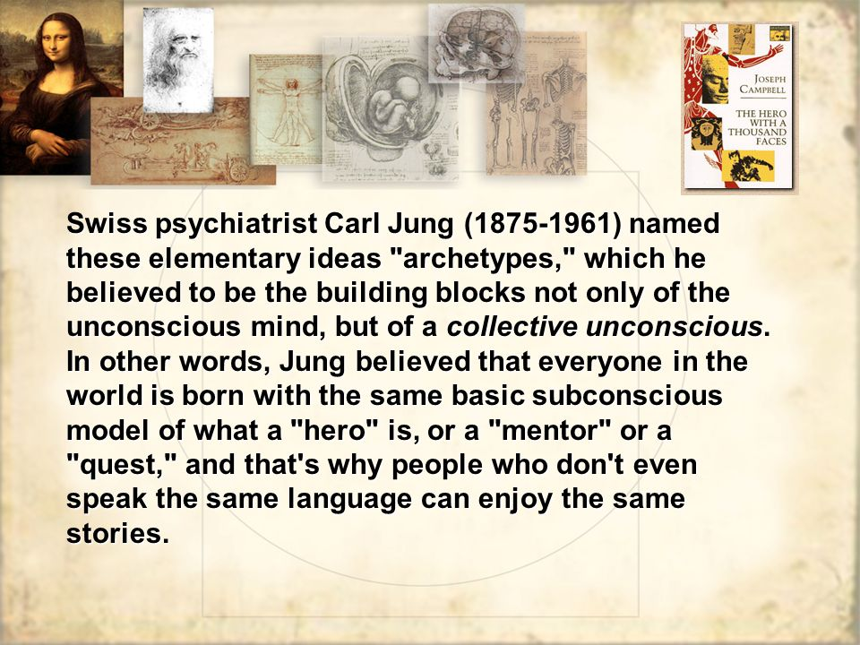 Swiss psychiatrist Carl Jung (1875-1961) named these elementary ideas archetypes, which he believed to be the building blocks not only of the unconscious mind, but of a collective unconscious.