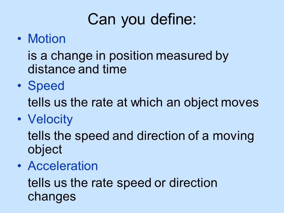 Can you define: Motion. is a change in position measured by distance and time. Speed. tells us the rate at which an object moves.