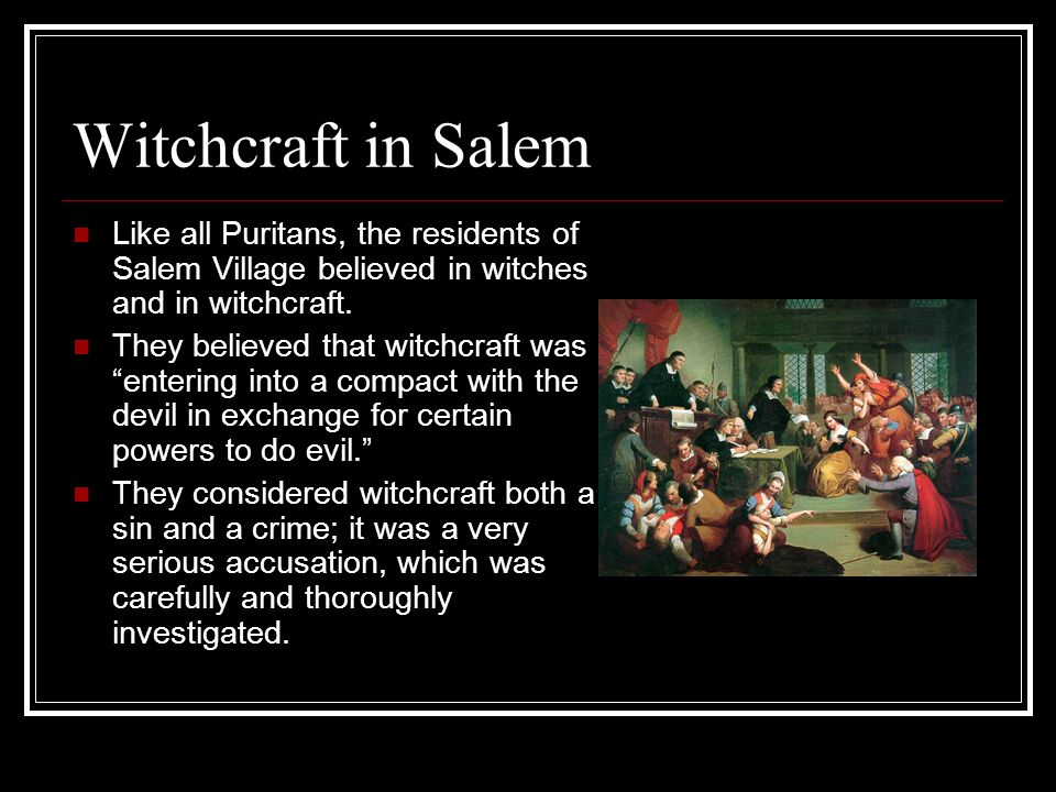 Witchcraft in Salem Like all Puritans, the residents of Salem Village believed in witches and in witchcraft.