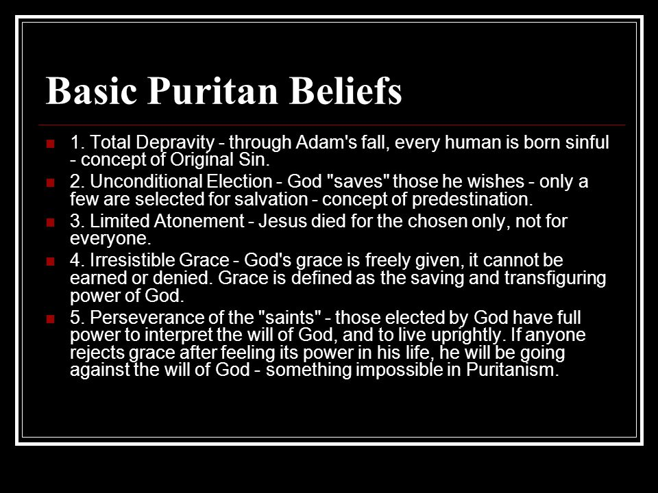 Basic Puritan Beliefs 1. Total Depravity - through Adam s fall, every human is born sinful - concept of Original Sin.