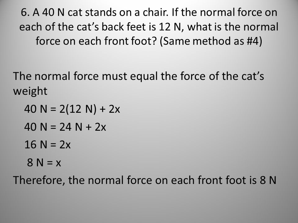 6. A 40 N cat stands on a chair. If the normal force on each of the cat's back feet is 12 N, what is the normal force on each front foot (Same method as #4)