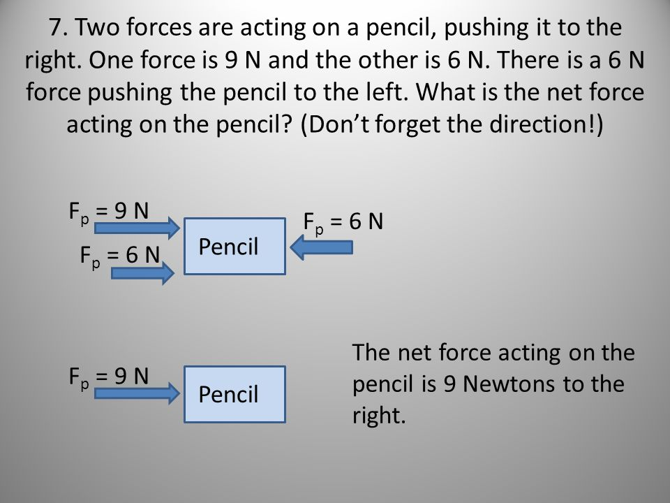7. Two forces are acting on a pencil, pushing it to the right