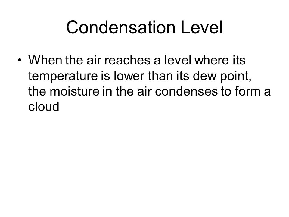 Condensation Level When the air reaches a level where its temperature is lower than its dew point, the moisture in the air condenses to form a cloud.