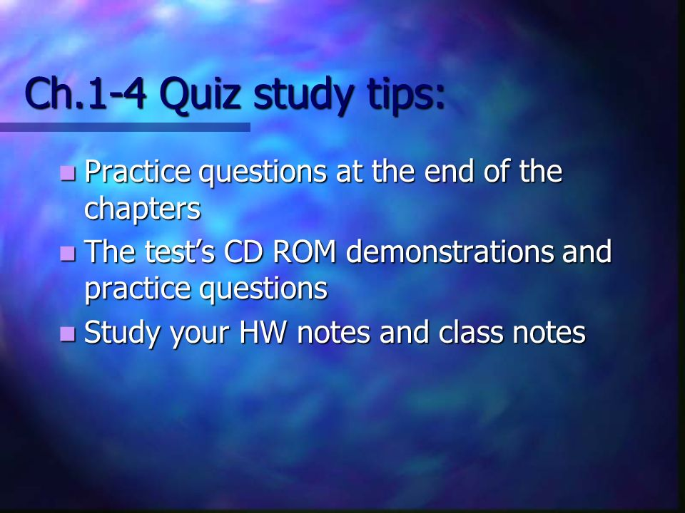 Ch.1-4 Quiz study tips: Practice questions at the end of the chapters