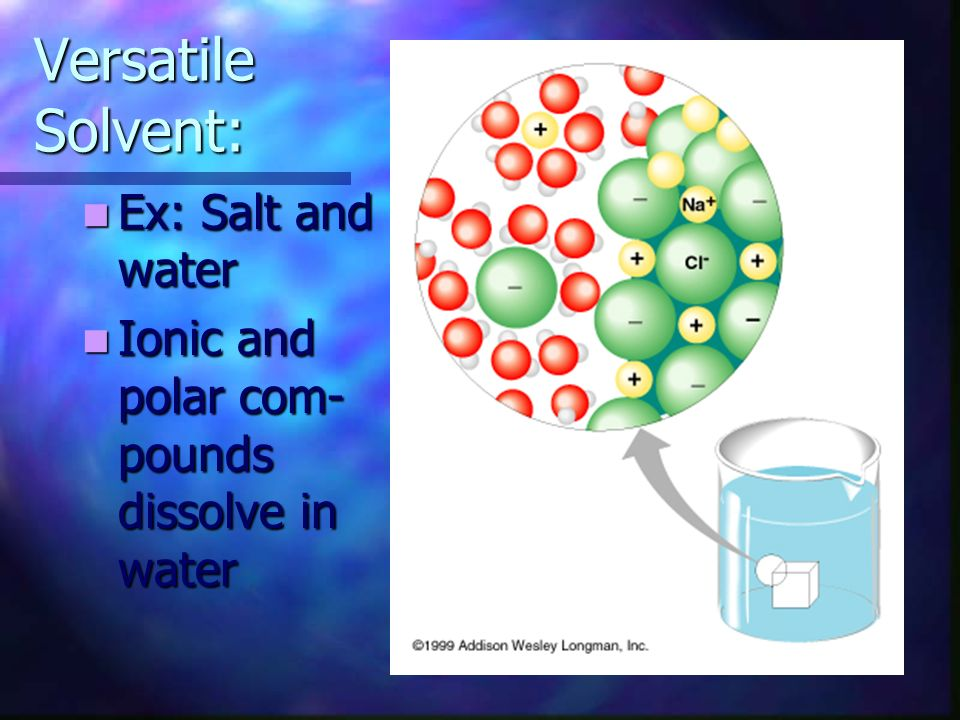 Versatile Solvent: Ex: Salt and water
