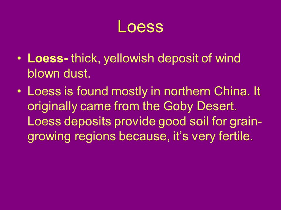 Loess Loess- thick, yellowish deposit of wind blown dust.