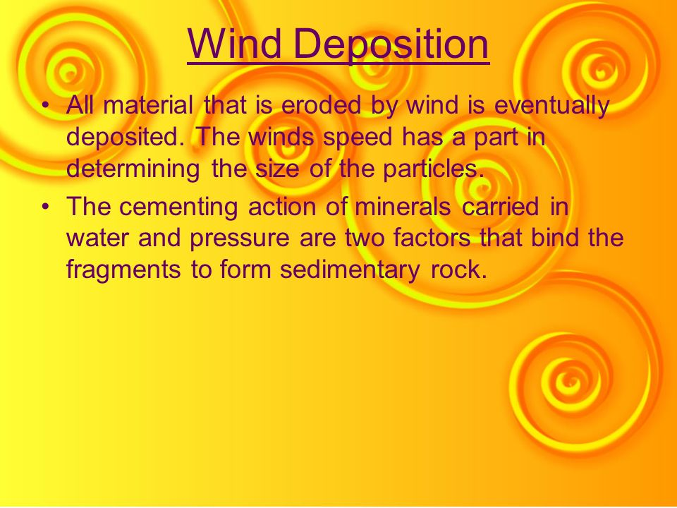 Wind Deposition All material that is eroded by wind is eventually deposited. The winds speed has a part in determining the size of the particles.