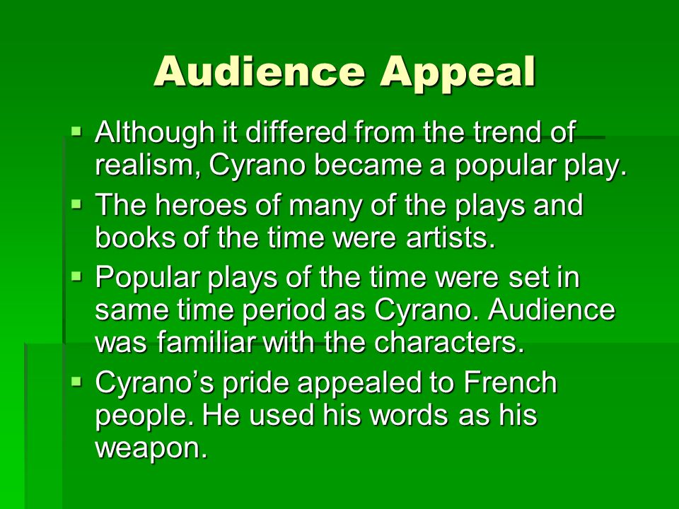 Audience Appeal Although it differed from the trend of realism, Cyrano became a popular play.