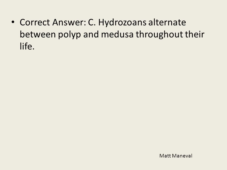 Correct Answer: C. Hydrozoans alternate between polyp and medusa throughout their life.