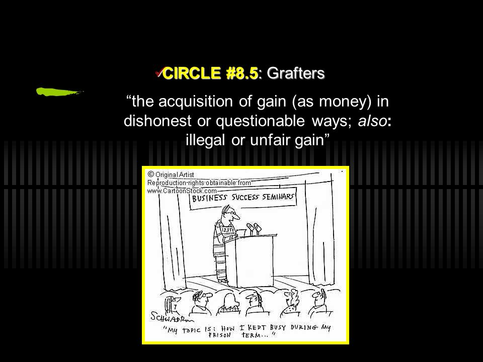CIRCLE #8.5: Grafters the acquisition of gain (as money) in dishonest or questionable ways; also: illegal or unfair gain