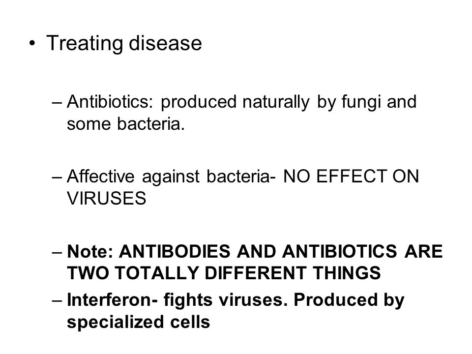 Treating disease Antibiotics: produced naturally by fungi and some bacteria. Affective against bacteria- NO EFFECT ON VIRUSES.