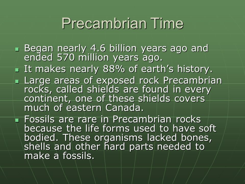 Precambrian Time Began nearly 4.6 billion years ago and ended 570 million years ago. It makes nearly 88% of earth's history.