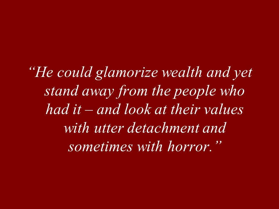 He could glamorize wealth and yet stand away from the people who had it – and look at their values with utter detachment and sometimes with horror.