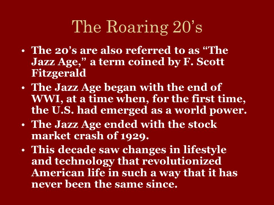 The Roaring 20's The 20's are also referred to as The Jazz Age, a term coined by F. Scott Fitzgerald.
