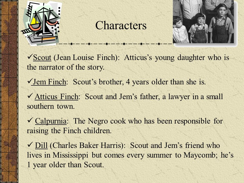 Characters Scout (Jean Louise Finch): Atticus's young daughter who is the narrator of the story.