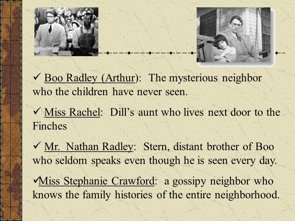 Boo Radley (Arthur): The mysterious neighbor who the children have never seen.
