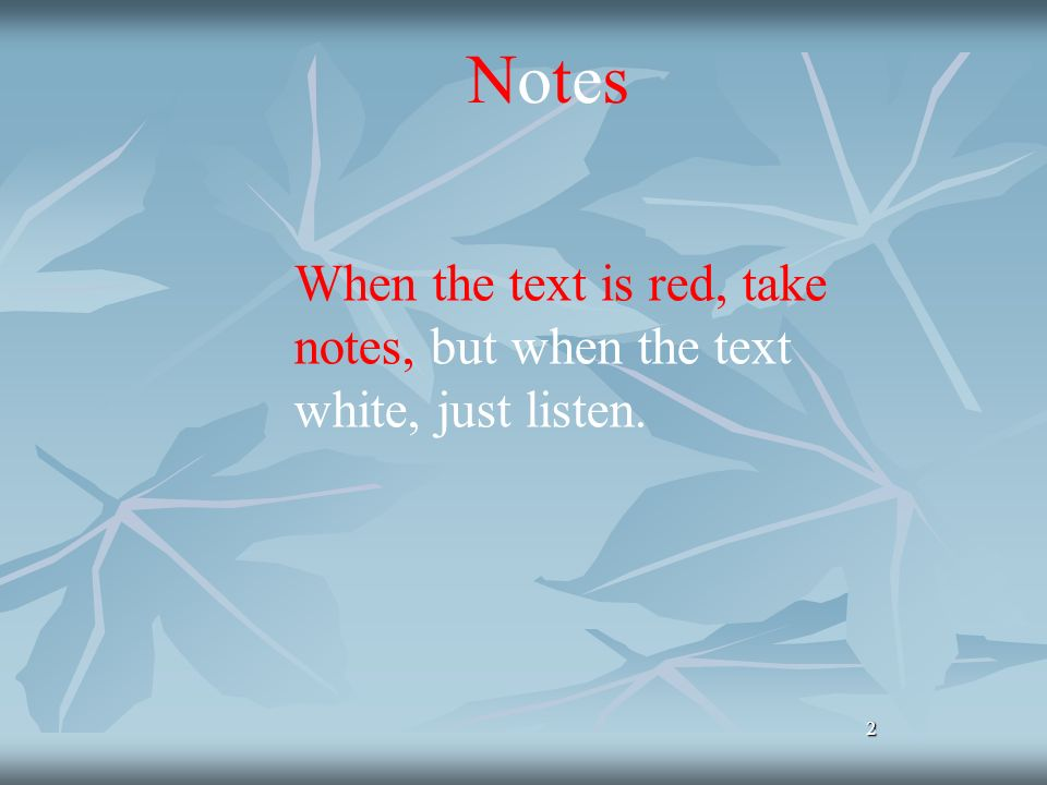 Notes When the text is red, take notes, but when the text white, just listen. 2