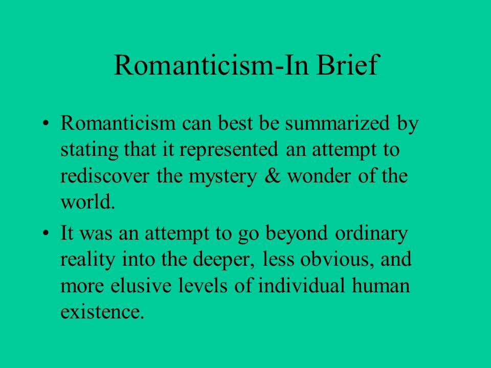 Romanticism-In Brief Romanticism can best be summarized by stating that it represented an attempt to rediscover the mystery & wonder of the world.
