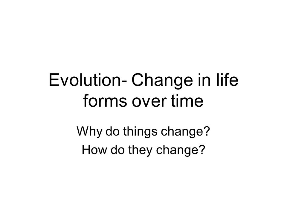 Evolution- Change in life forms over time