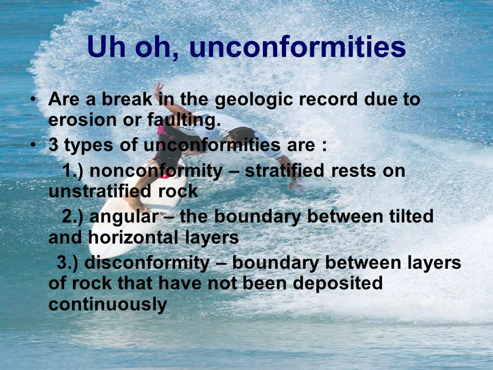 Uh oh, unconformities Are a break in the geologic record due to erosion or faulting. 3 types of unconformities are :