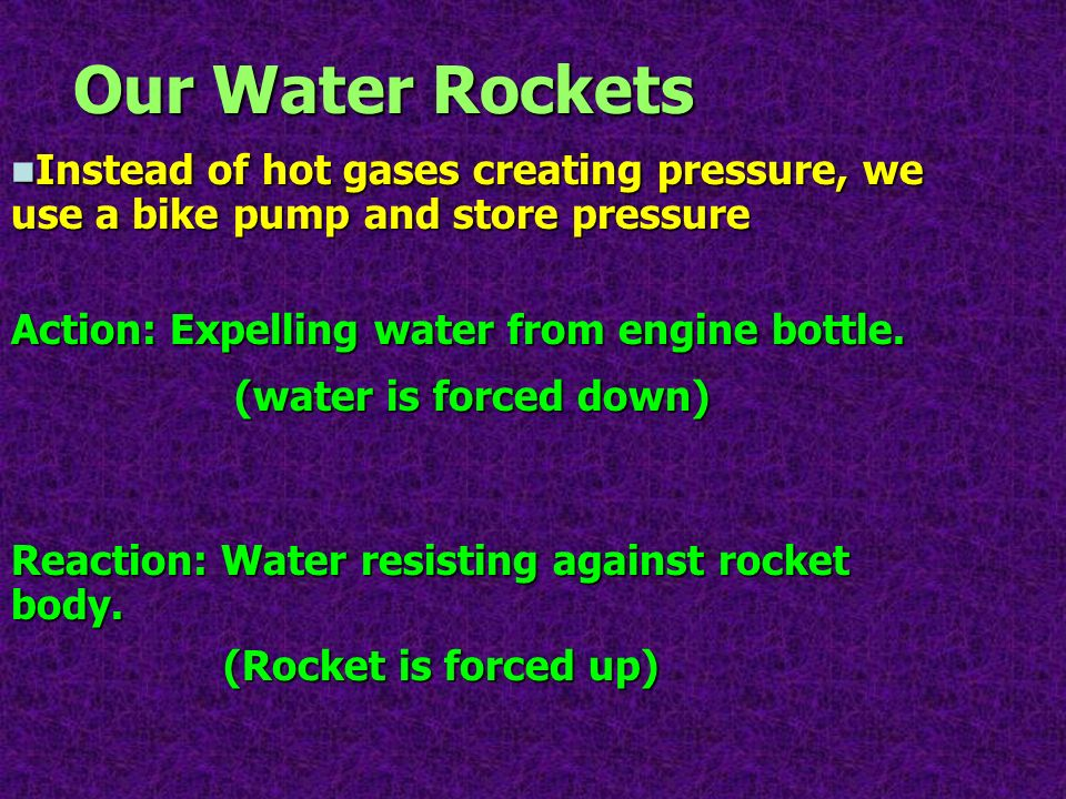 Our Water Rockets Instead of hot gases creating pressure, we use a bike pump and store pressure. Action: Expelling water from engine bottle.