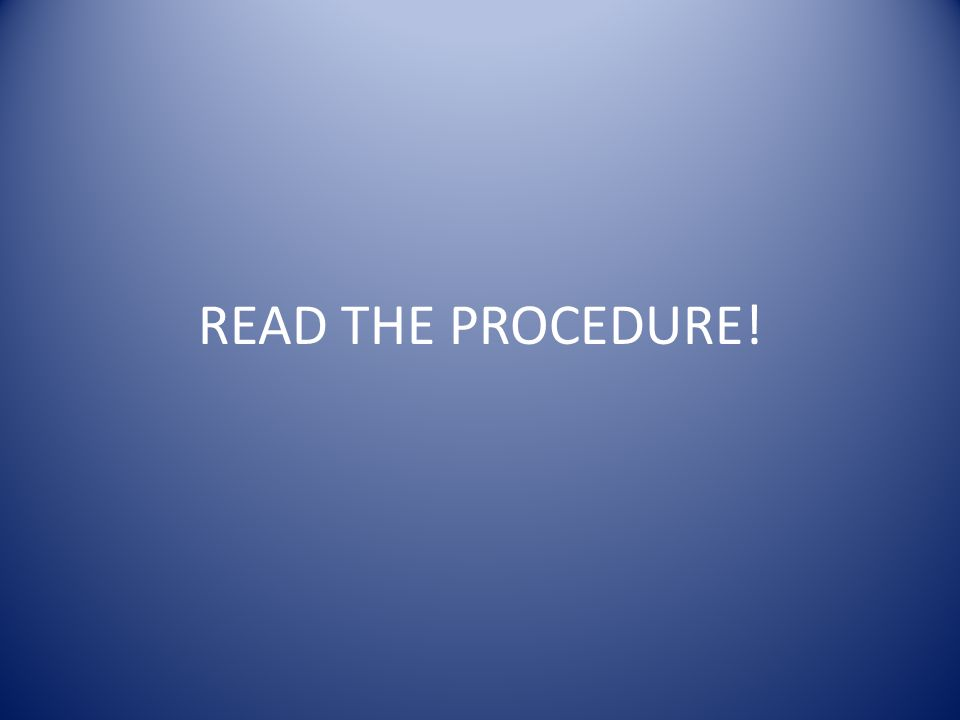 READ THE PROCEDURE!