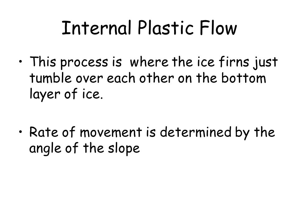 Internal Plastic Flow This process is where the ice firns just tumble over each other on the bottom layer of ice.