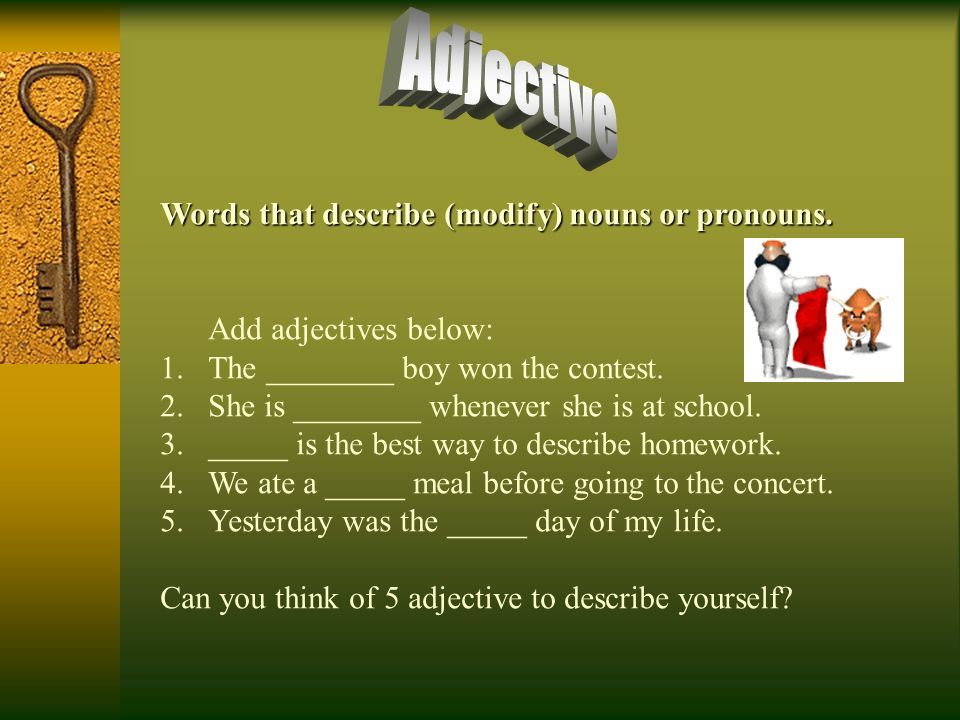 Adjective Words that describe (modify) nouns or pronouns.