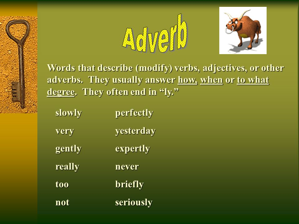 Adverb Words that describe (modify) verbs, adjectives, or other adverbs. They usually answer how, when or to what degree. They often end in ly.