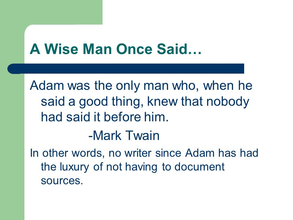 A Wise Man Once Said… Adam was the only man who, when he said a good thing, knew that nobody had said it before him.