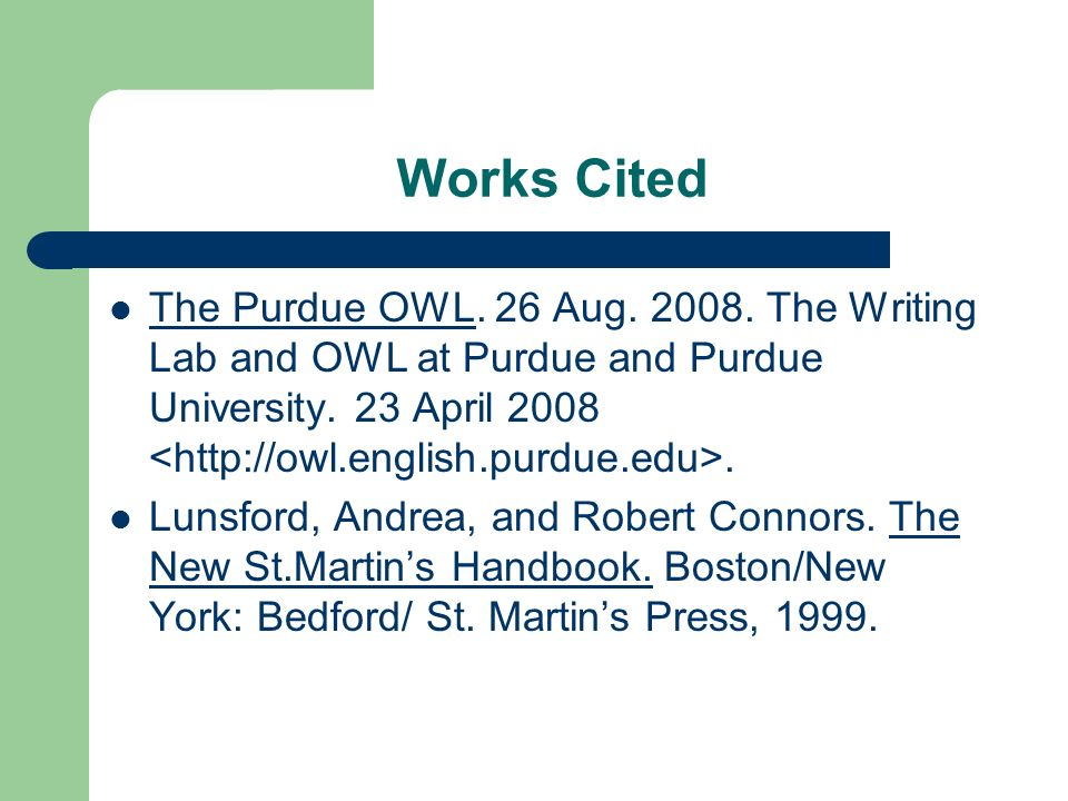 Works Cited The Purdue OWL. 26 Aug. 2008. The Writing Lab and OWL at Purdue and Purdue University. 23 April 2008 <http://owl.english.purdue.edu>.