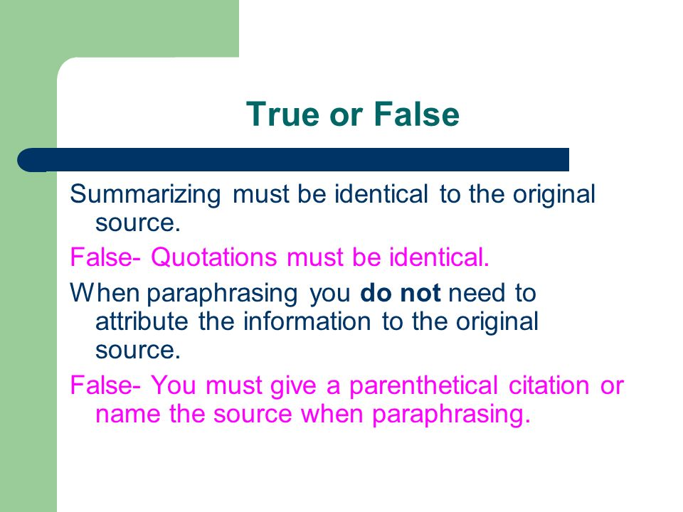 True or False Summarizing must be identical to the original source.
