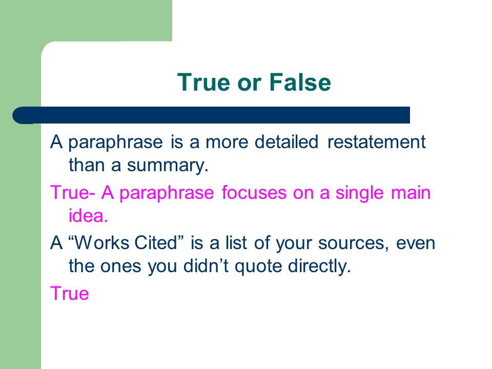 True or False A paraphrase is a more detailed restatement than a summary. True- A paraphrase focuses on a single main idea.