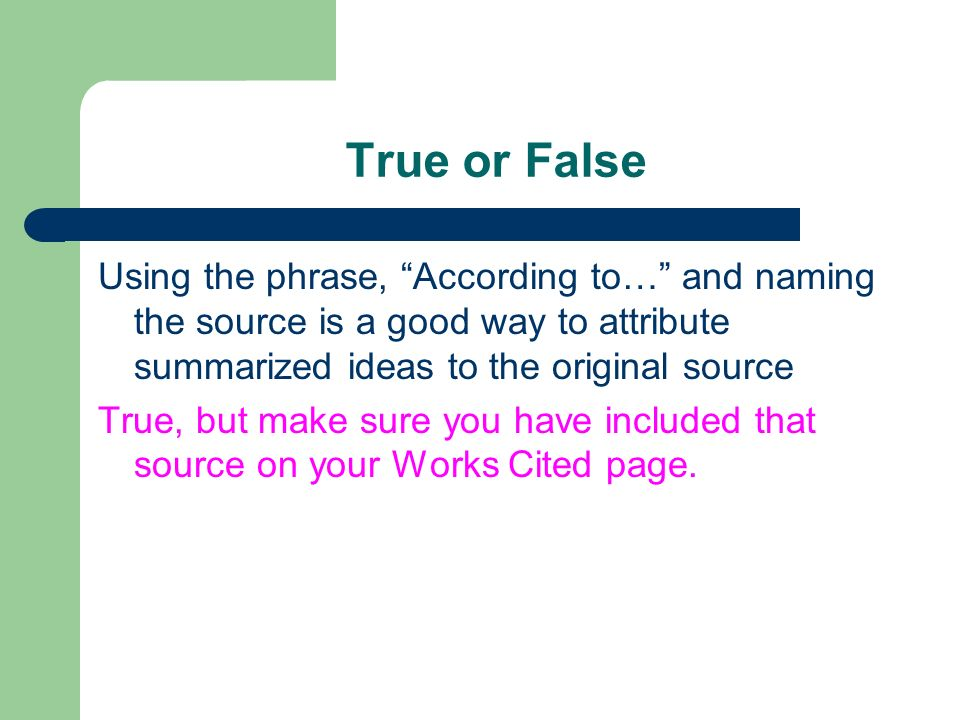 True or False Using the phrase, According to… and naming the source is a good way to attribute summarized ideas to the original source.