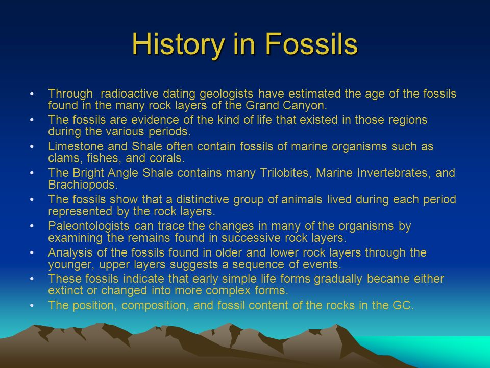 History in Fossils Through radioactive dating geologists have estimated the age of the fossils found in the many rock layers of the Grand Canyon.