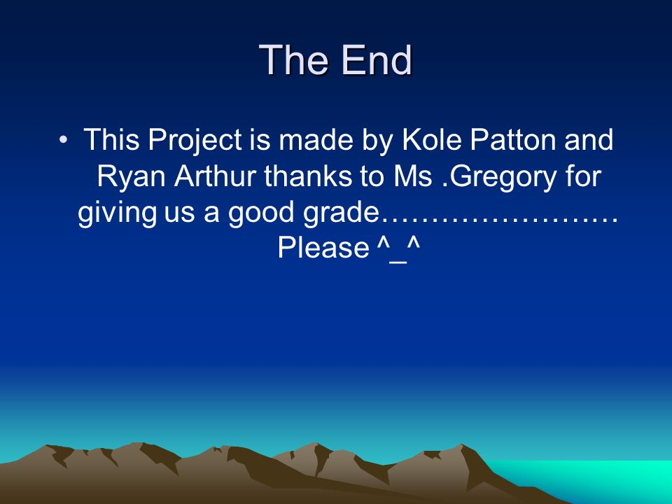 The End This Project is made by Kole Patton and Ryan Arthur thanks to Ms .Gregory for giving us a good grade…………………… Please ^_^