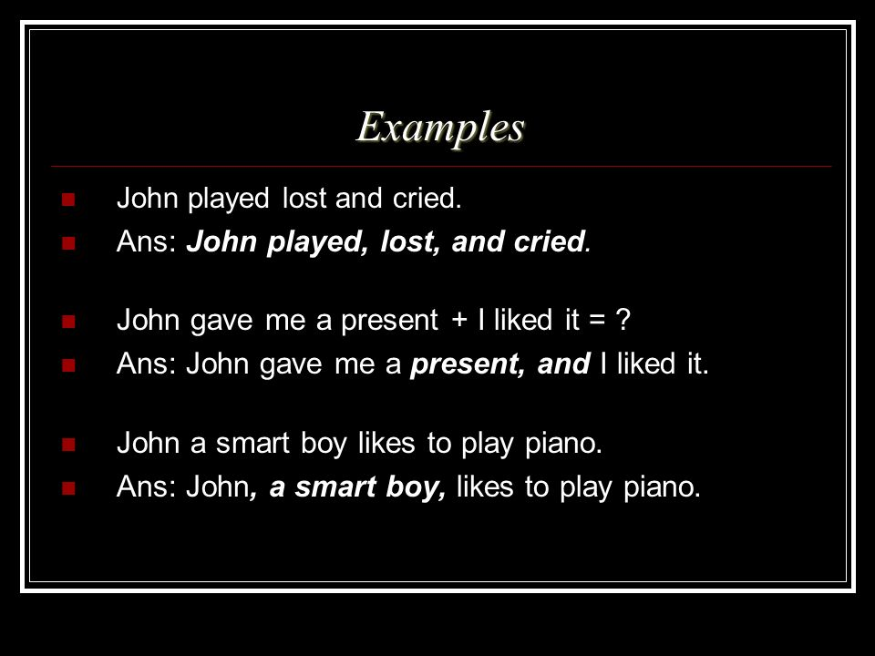 Examples Ans: John played, lost, and cried.