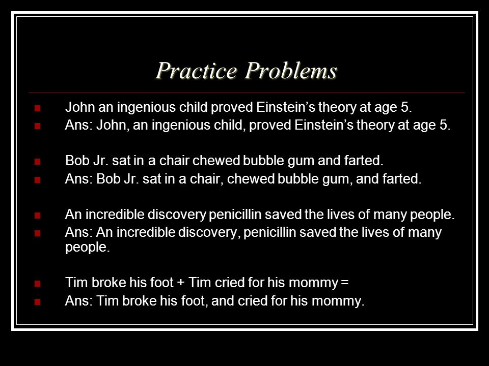 Practice Problems John an ingenious child proved Einstein's theory at age 5. Ans: John, an ingenious child, proved Einstein's theory at age 5.