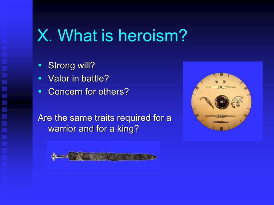 X. What is heroism Strong will Valor in battle Concern for others