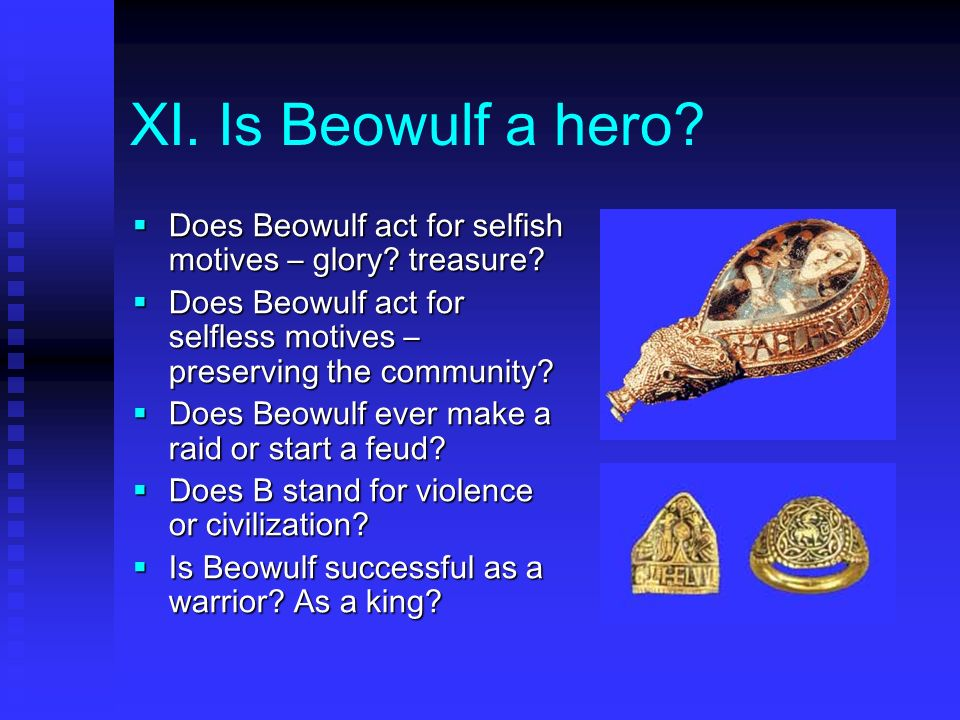 XI. Is Beowulf a hero Does Beowulf act for selfish motives – glory treasure Does Beowulf act for selfless motives – preserving the community