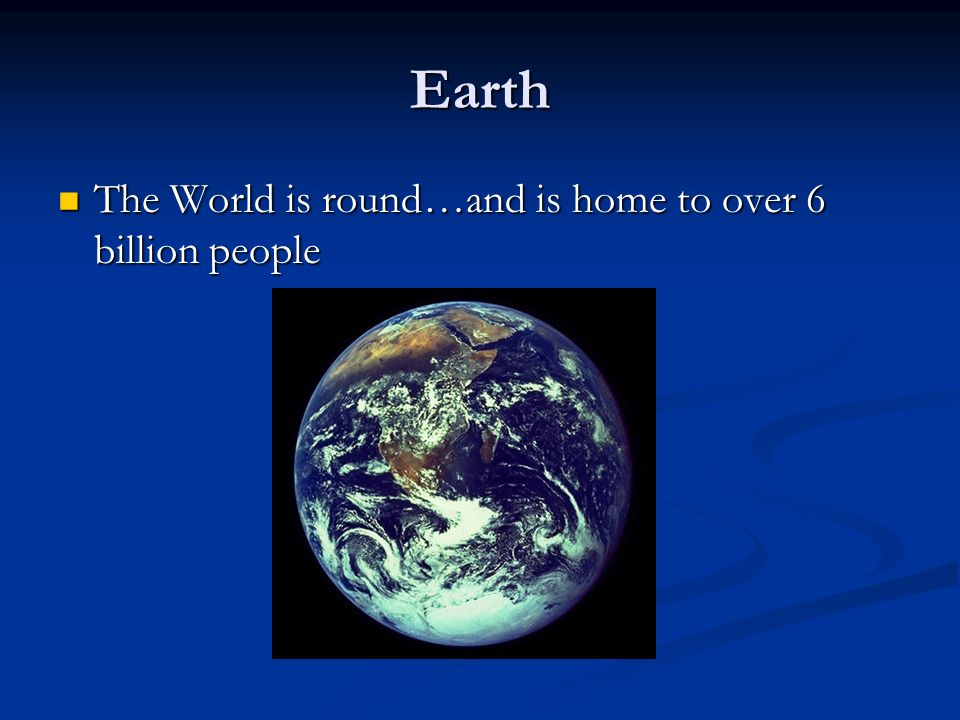 Earth The World is round…and is home to over 6 billion people