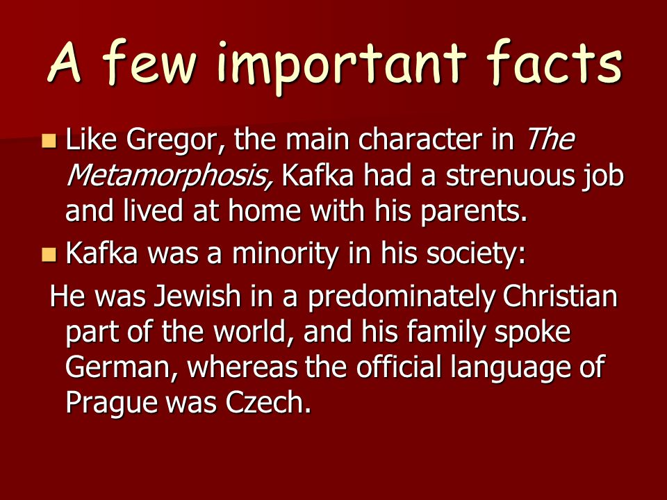 A few important facts Like Gregor, the main character in The Metamorphosis, Kafka had a strenuous job and lived at home with his parents.