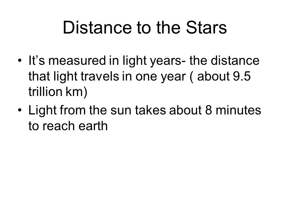 Distance to the Stars It's measured in light years- the distance that light travels in one year ( about 9.5 trillion km)