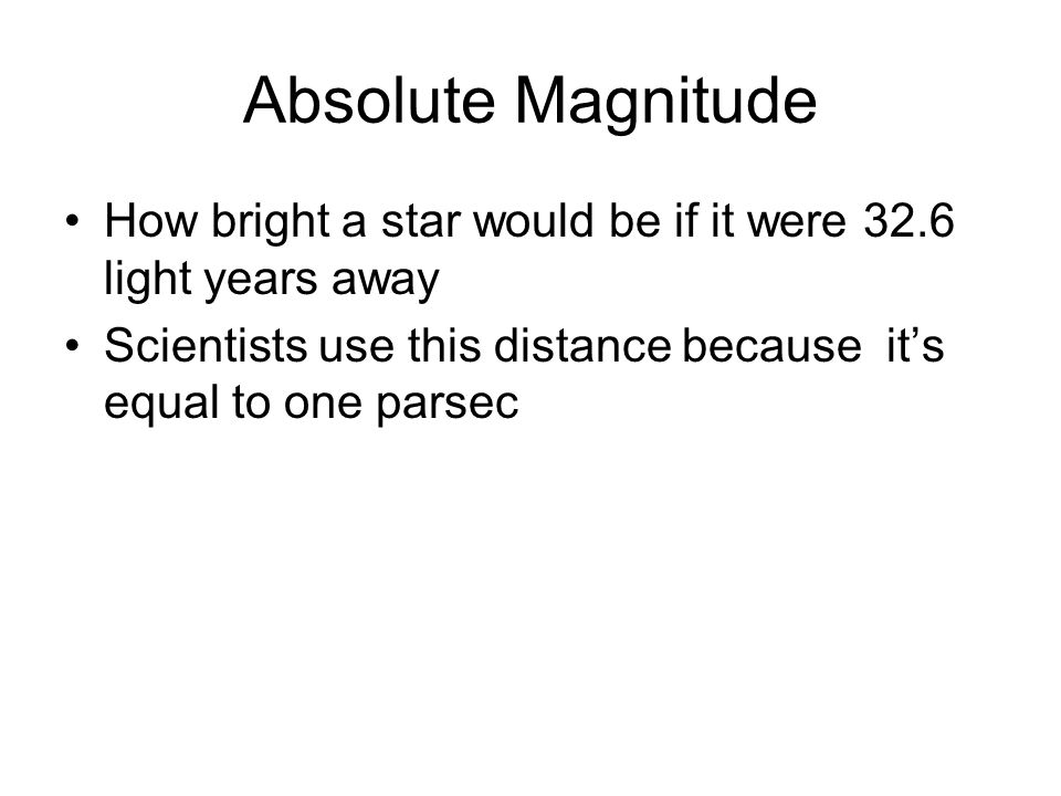 Absolute Magnitude How bright a star would be if it were 32.6 light years away.
