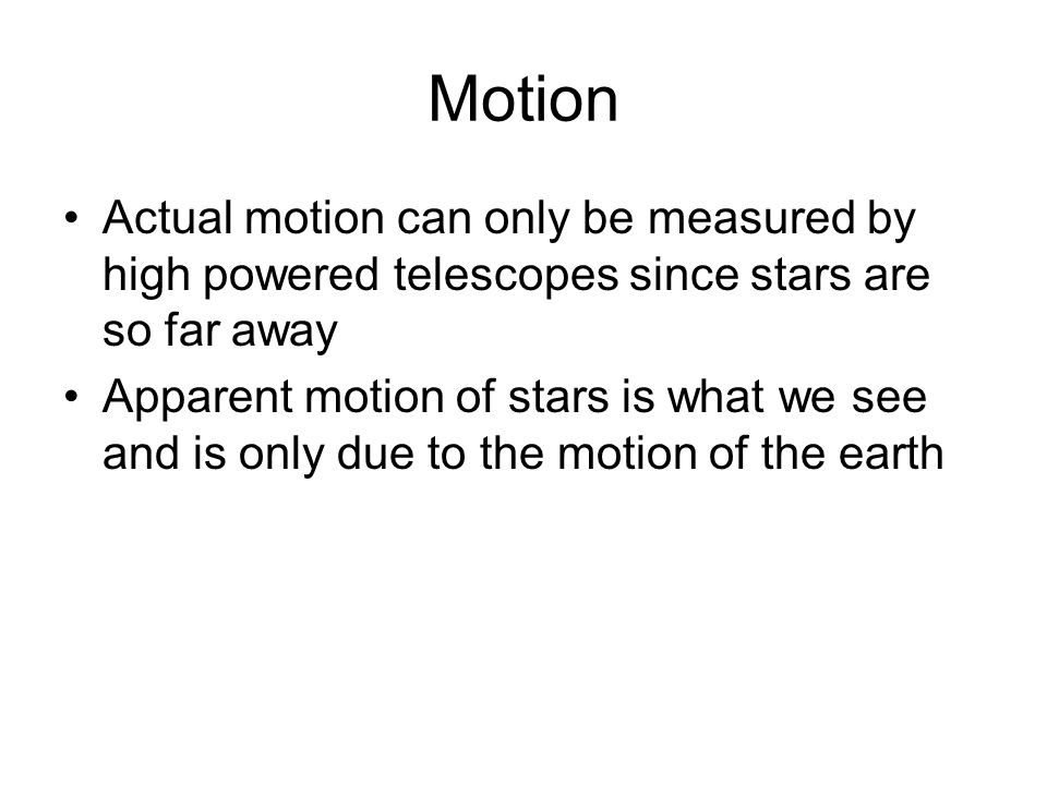 Motion Actual motion can only be measured by high powered telescopes since stars are so far away.