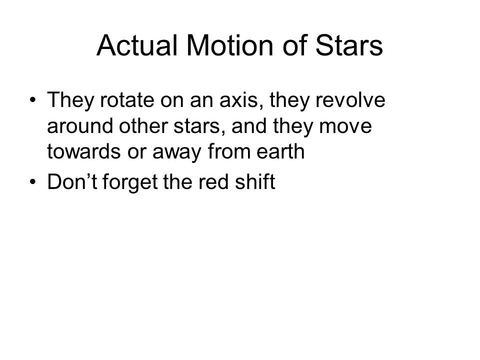 Actual Motion of Stars They rotate on an axis, they revolve around other stars, and they move towards or away from earth.
