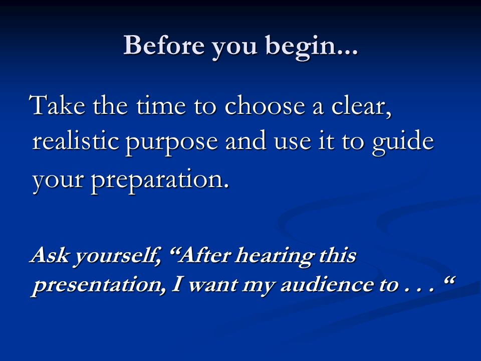 Before you begin... Take the time to choose a clear, realistic purpose and use it to guide your preparation.