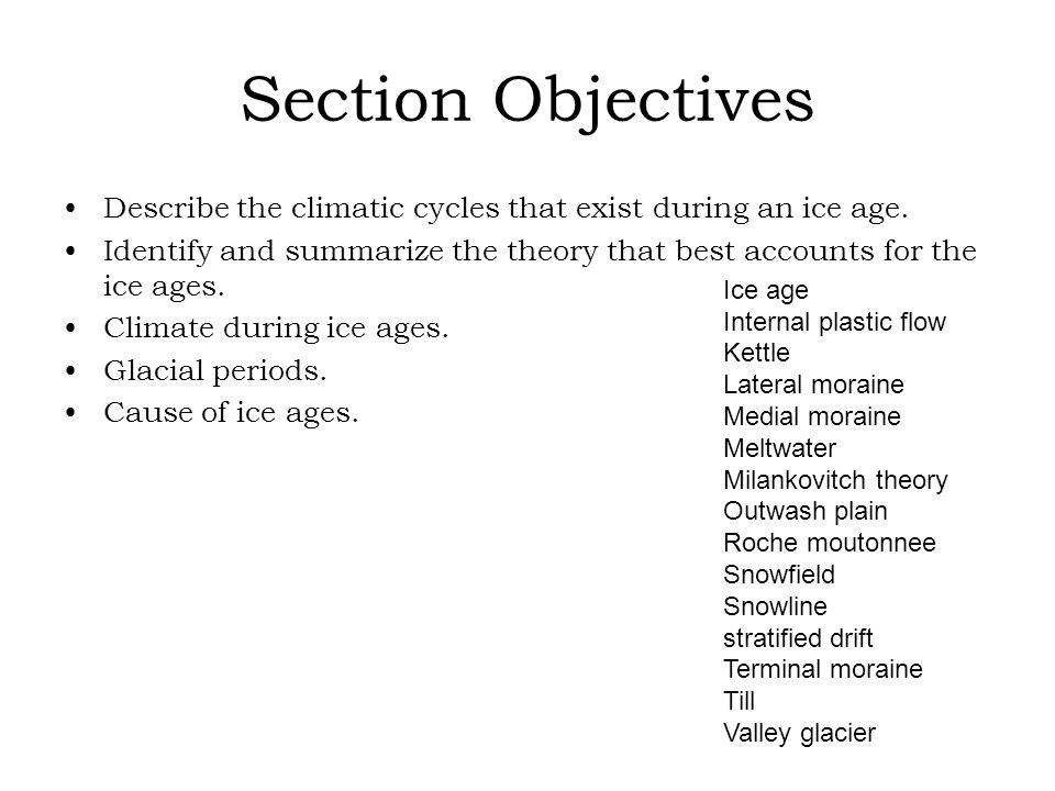 Section Objectives Describe the climatic cycles that exist during an ice age. Identify and summarize the theory that best accounts for the ice ages.