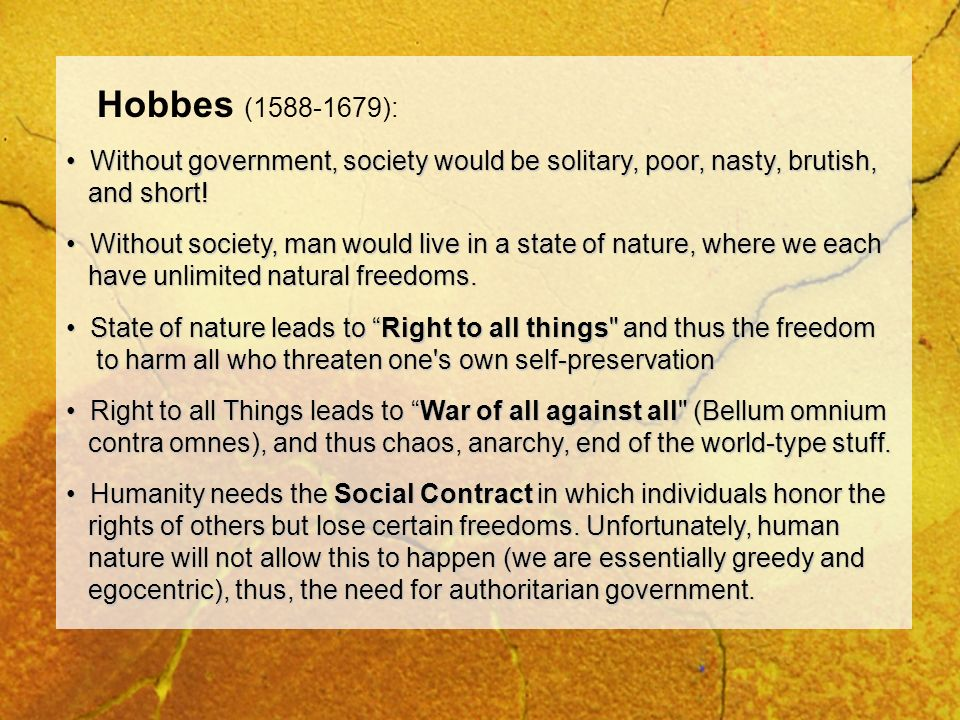 Hobbes (1588-1679): Without government, society would be solitary, poor, nasty, brutish, and short!