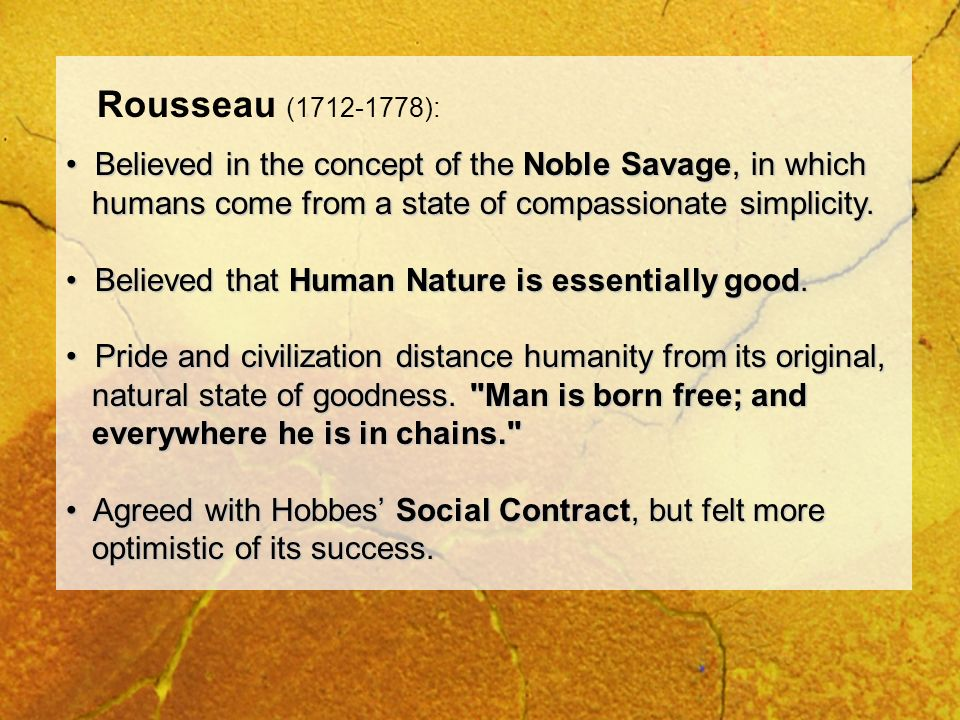 Rousseau (1712-1778): Believed in the concept of the Noble Savage, in which. humans come from a state of compassionate simplicity.